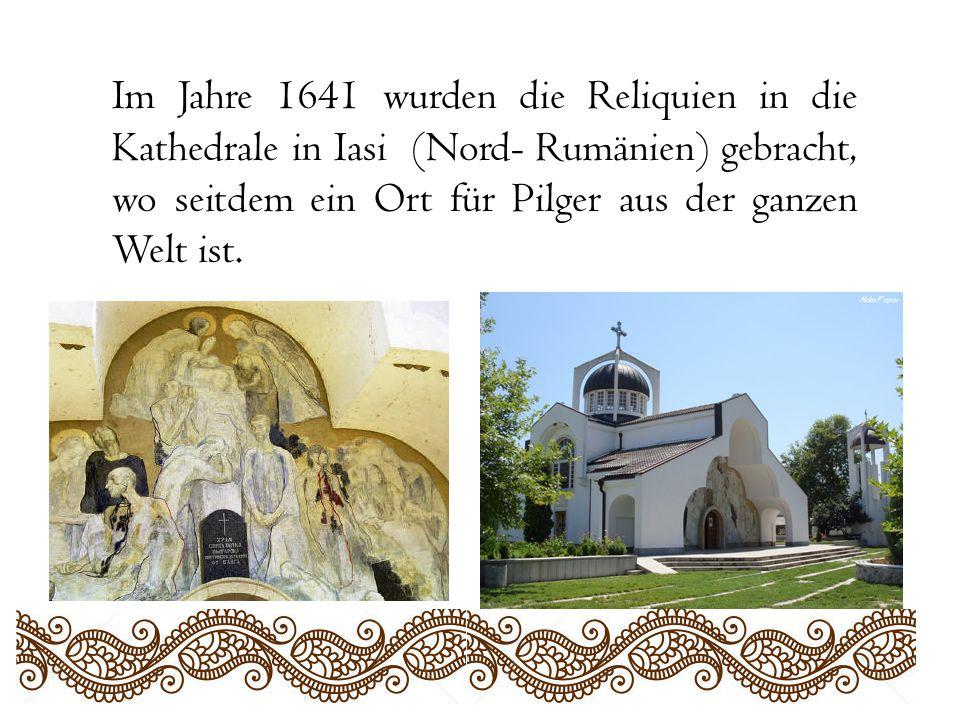 Im Jahre 1641 wurden die Reliquien in die Kathedrale in Iasi (Nord- Rumänien) gebracht, wo seitdem ein Ort für Pilger aus der ganzen Welt ist.