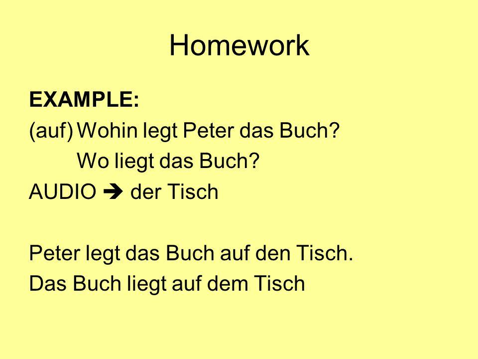 Homework EXAMPLE: (auf) Wohin legt Peter das Buch Wo liegt das Buch