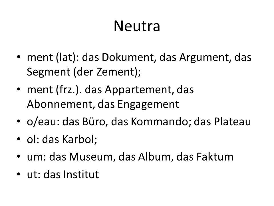 Neutra ment (lat): das Dokument, das Argument, das Segment (der Zement); ment (frz.). das Appartement, das Abonnement, das Engagement.