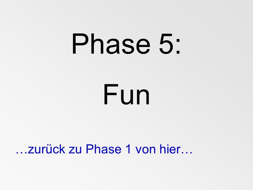 Phase 5: Fun …zurück zu Phase 1 von hier…