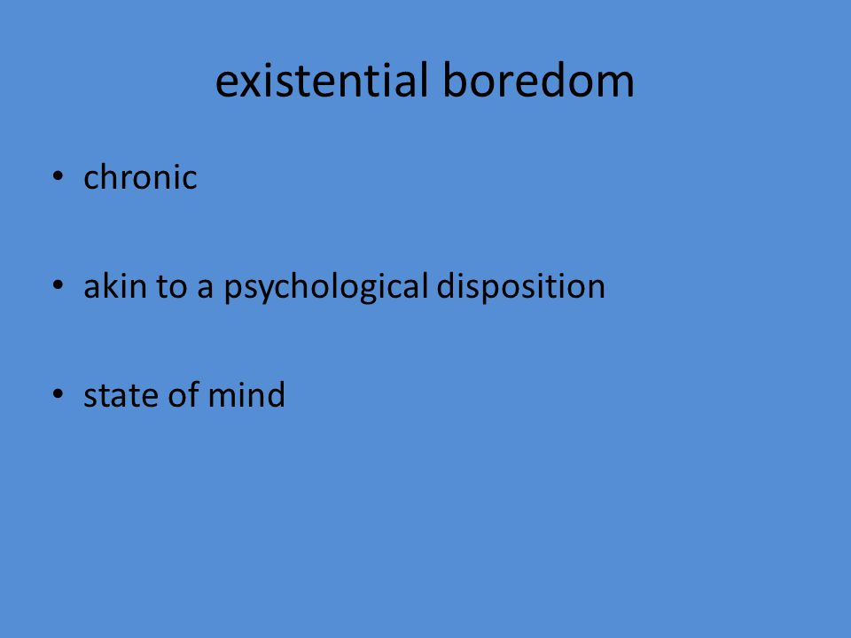 existential boredom chronic akin to a psychological disposition