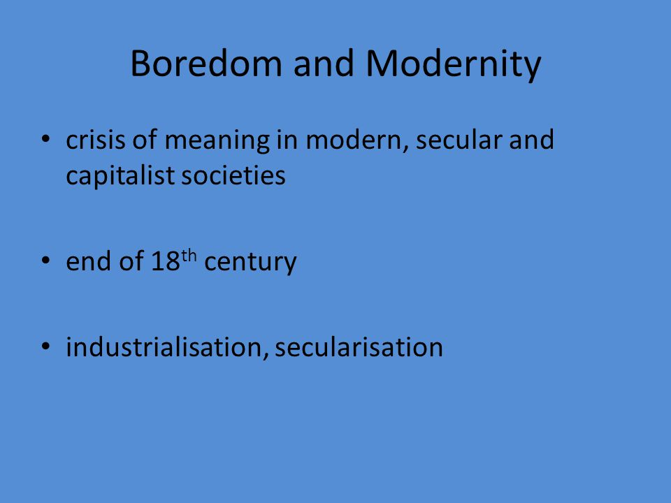 Boredom and Modernity crisis of meaning in modern, secular and capitalist societies. end of 18th century.