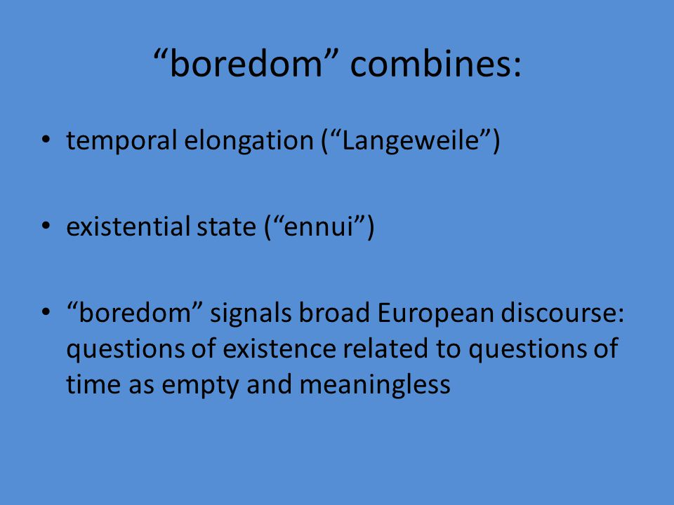 boredom combines: temporal elongation ( Langeweile )