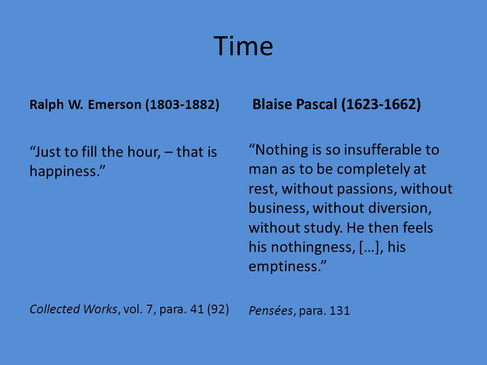Time Ralph W. Emerson (1803-1882) Blaise Pascal (1623-1662) Just to fill the hour, – that is happiness.