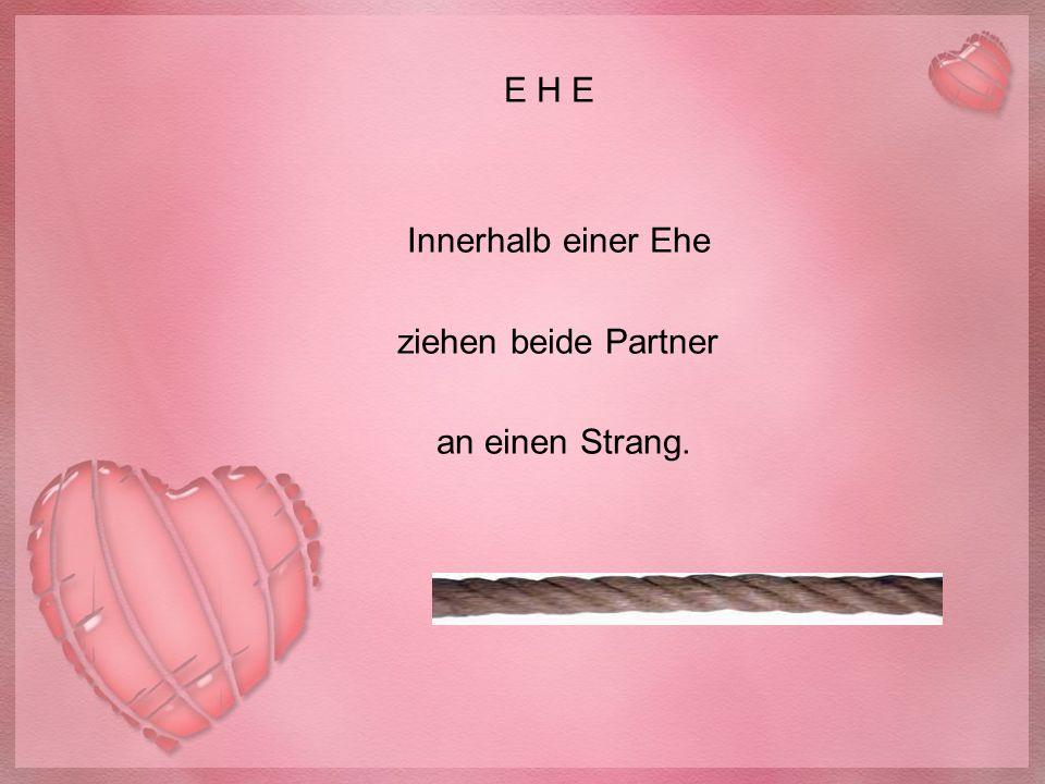 E H E Innerhalb einer Ehe ziehen beide Partner an einen Strang.