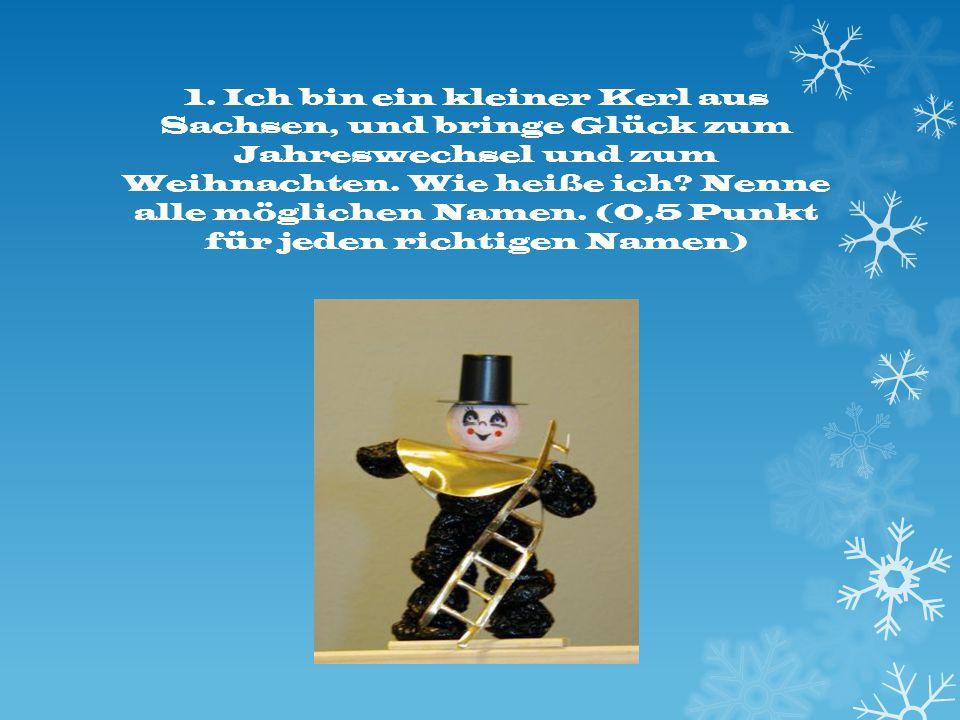 1. Ich bin ein kleiner Kerl aus Sachsen, und bringe Glück zum Jahreswechsel und zum Weihnachten.