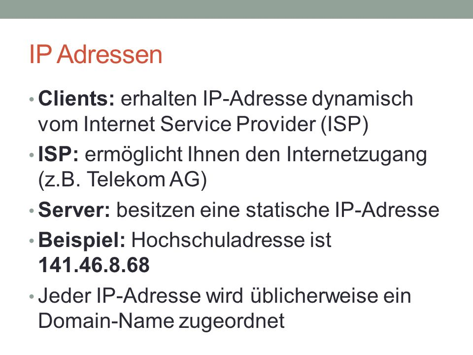 IP Adressen Clients: erhalten IP-Adresse dynamisch vom Internet Service Provider (ISP) ISP: ermöglicht Ihnen den Internetzugang (z.B. Telekom AG)
