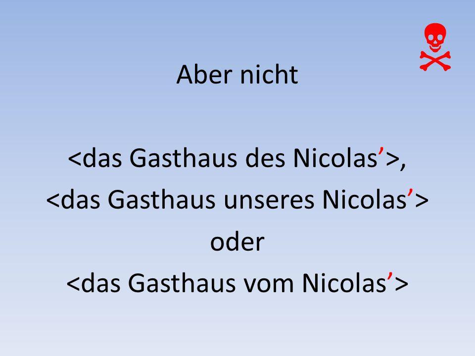 Aber nicht <das Gasthaus des Nicolas'>, <das Gasthaus unseres Nicolas'> oder <das Gasthaus vom Nicolas'>