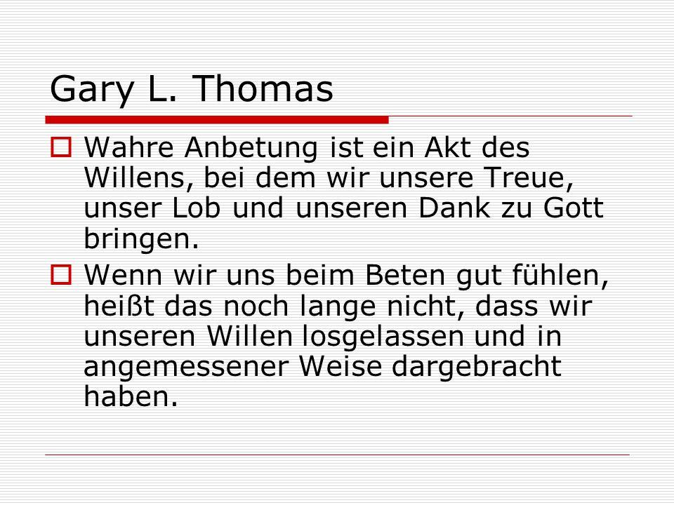 Gary L. Thomas Wahre Anbetung ist ein Akt des Willens, bei dem wir unsere Treue, unser Lob und unseren Dank zu Gott bringen.