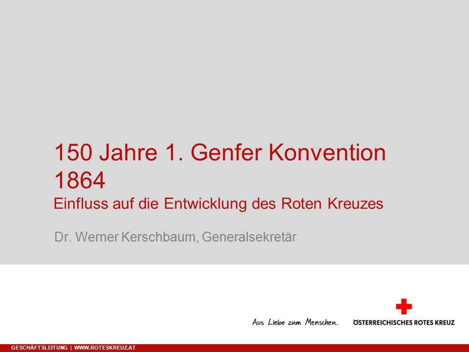 09.04.2017 150 Jahre 1. Genfer Konvention 1864 Einfluss auf die Entwicklung des Roten Kreuzes. Dr. Werner Kerschbaum, Generalsekretär.