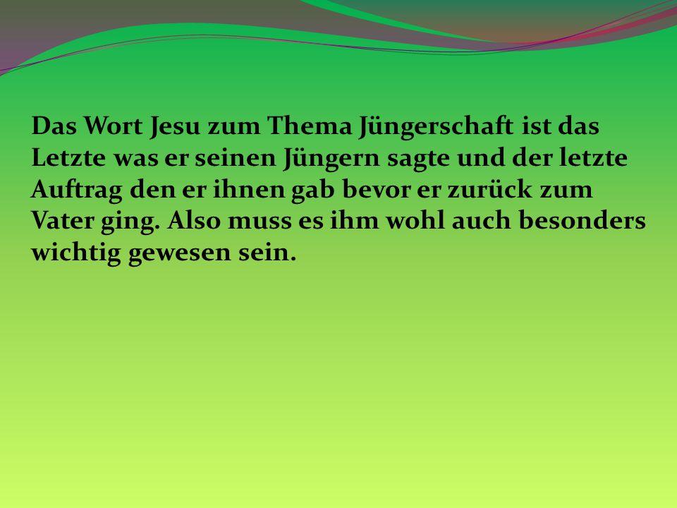 Das Wort Jesu zum Thema Jüngerschaft ist das Letzte was er seinen Jüngern sagte und der letzte Auftrag den er ihnen gab bevor er zurück zum Vater ging.