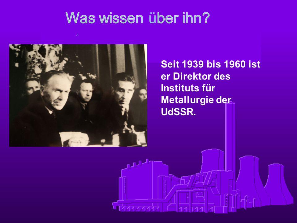 Was wissen über ihn Seit 1939 bis 1960 ist er Direktor des Instituts für Metallurgie der UdSSR.