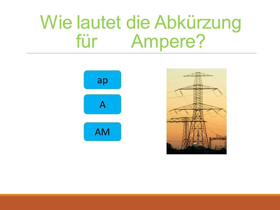 Wie lautet die Abkürzung für Ampere