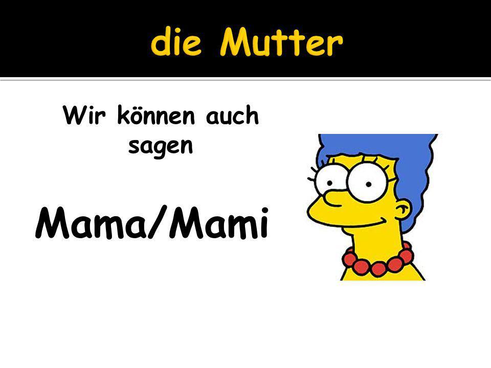 die Mutter Wir können auch sagen Mama/Mami