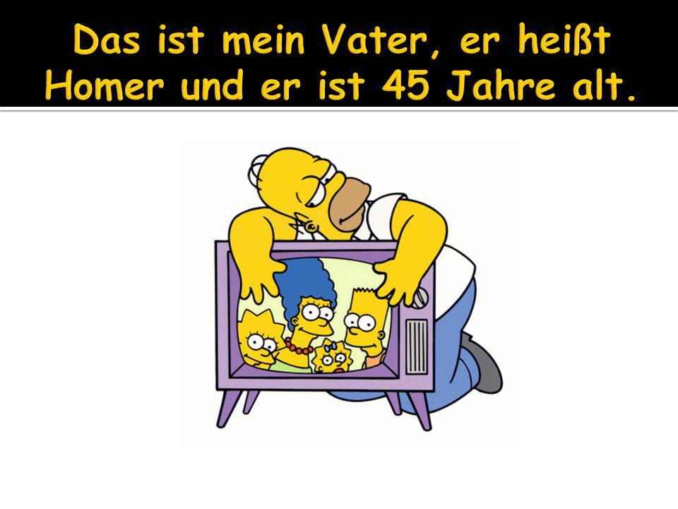 Das ist mein Vater, er heißt Homer und er ist 45 Jahre alt.