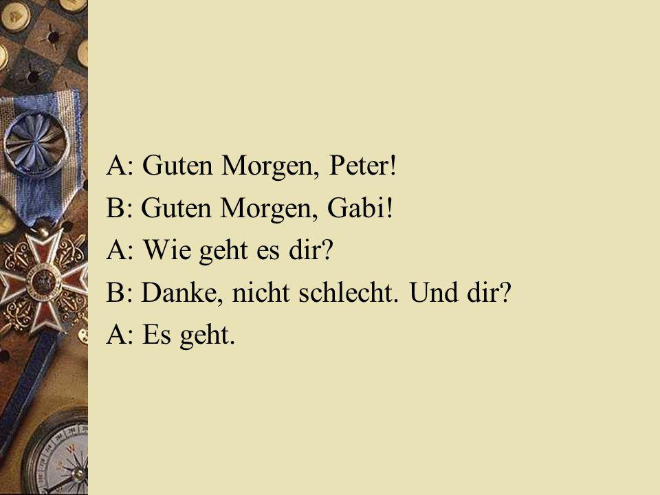 A: Guten Morgen, Peter! B: Guten Morgen, Gabi! A: Wie geht es dir B: Danke, nicht schlecht. Und dir
