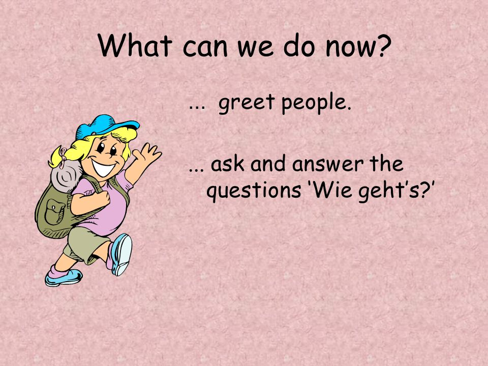 What can we do now ... greet people. ... ask and answer the questions 'Wie geht's '