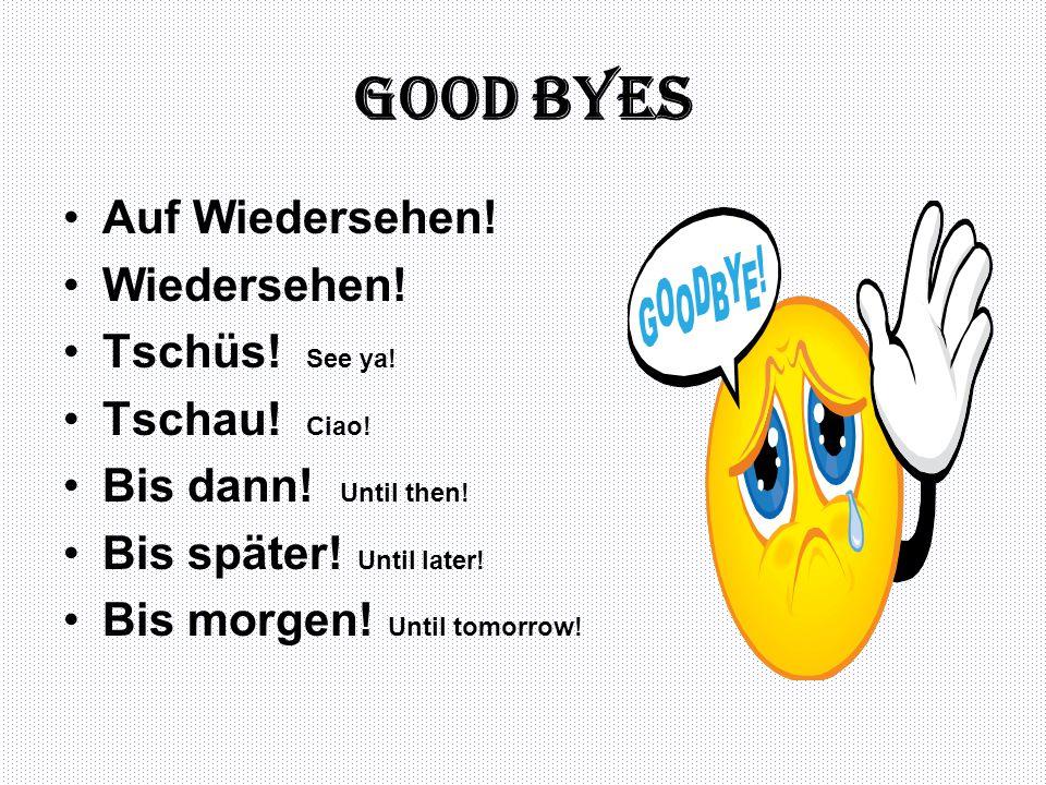 Good byes Auf Wiedersehen! Wiedersehen! Tschüs! See ya! Tschau! Ciao!