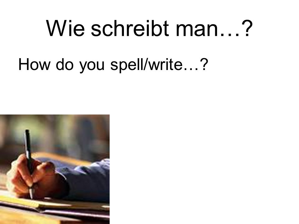 Wie schreibt man… How do you spell/write…