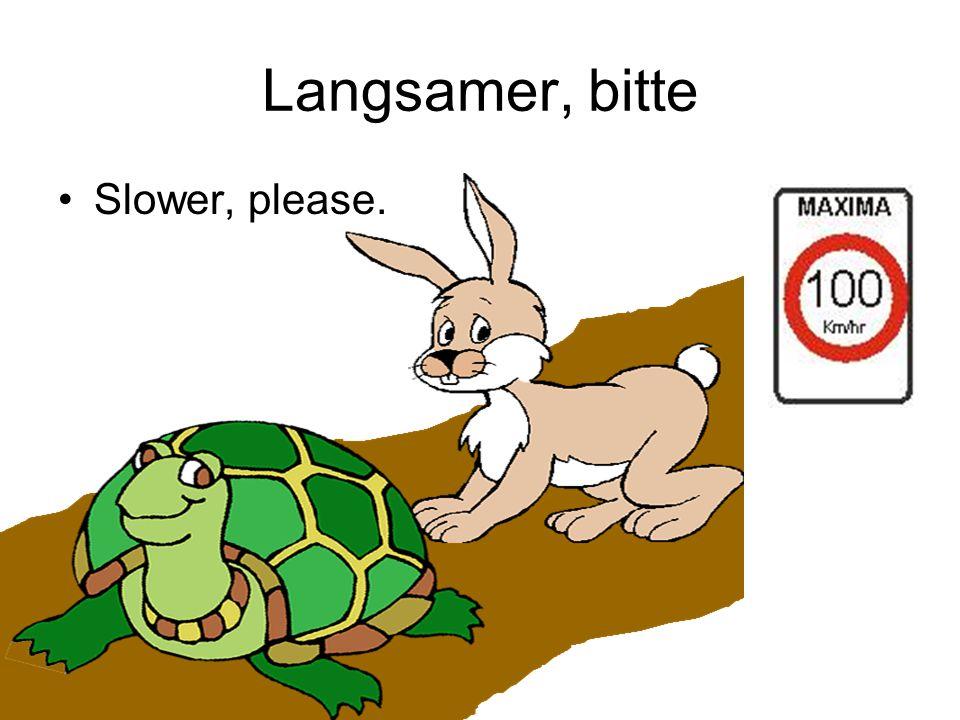 Langsamer, bitte Slower, please.