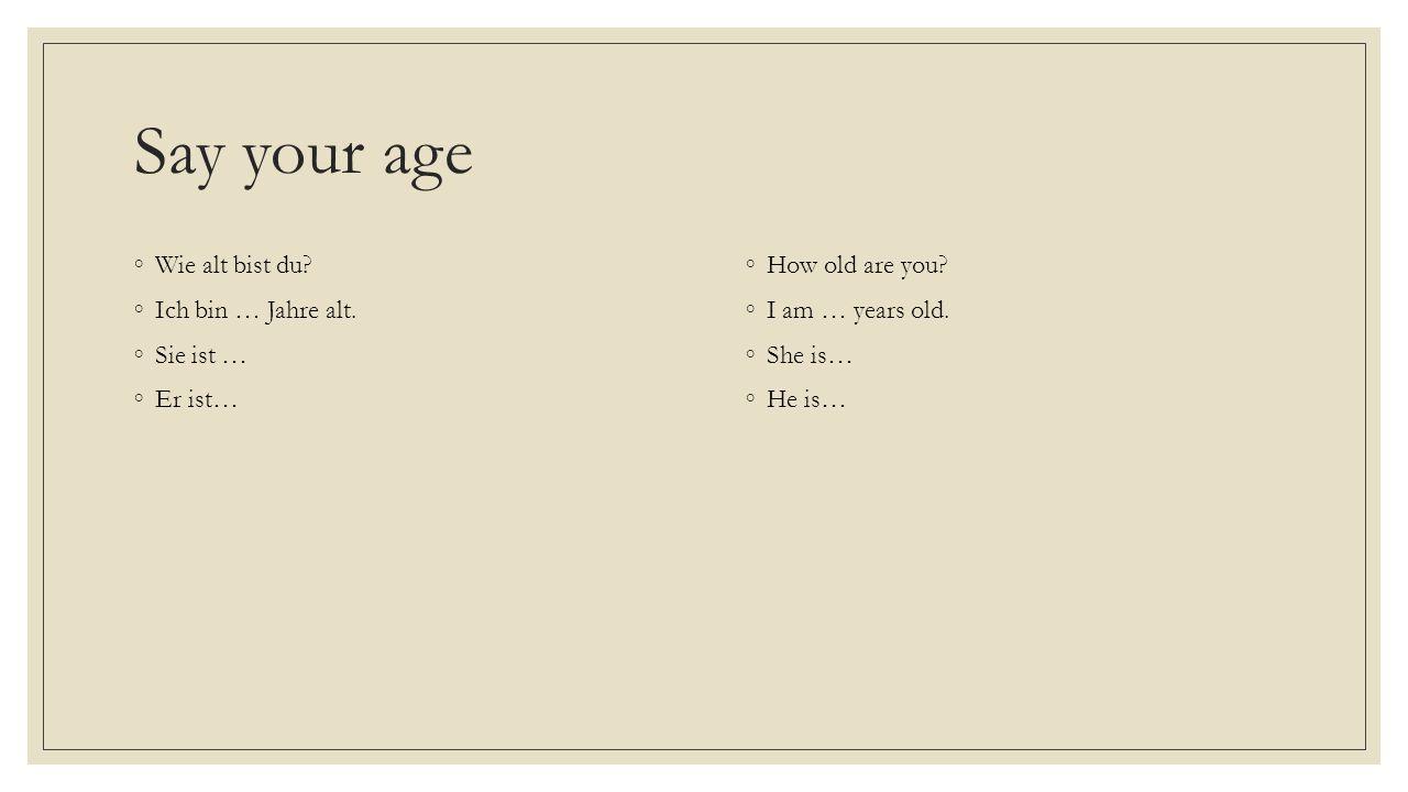 Say your age Wie alt bist du Ich bin … Jahre alt. Sie ist … Er ist…
