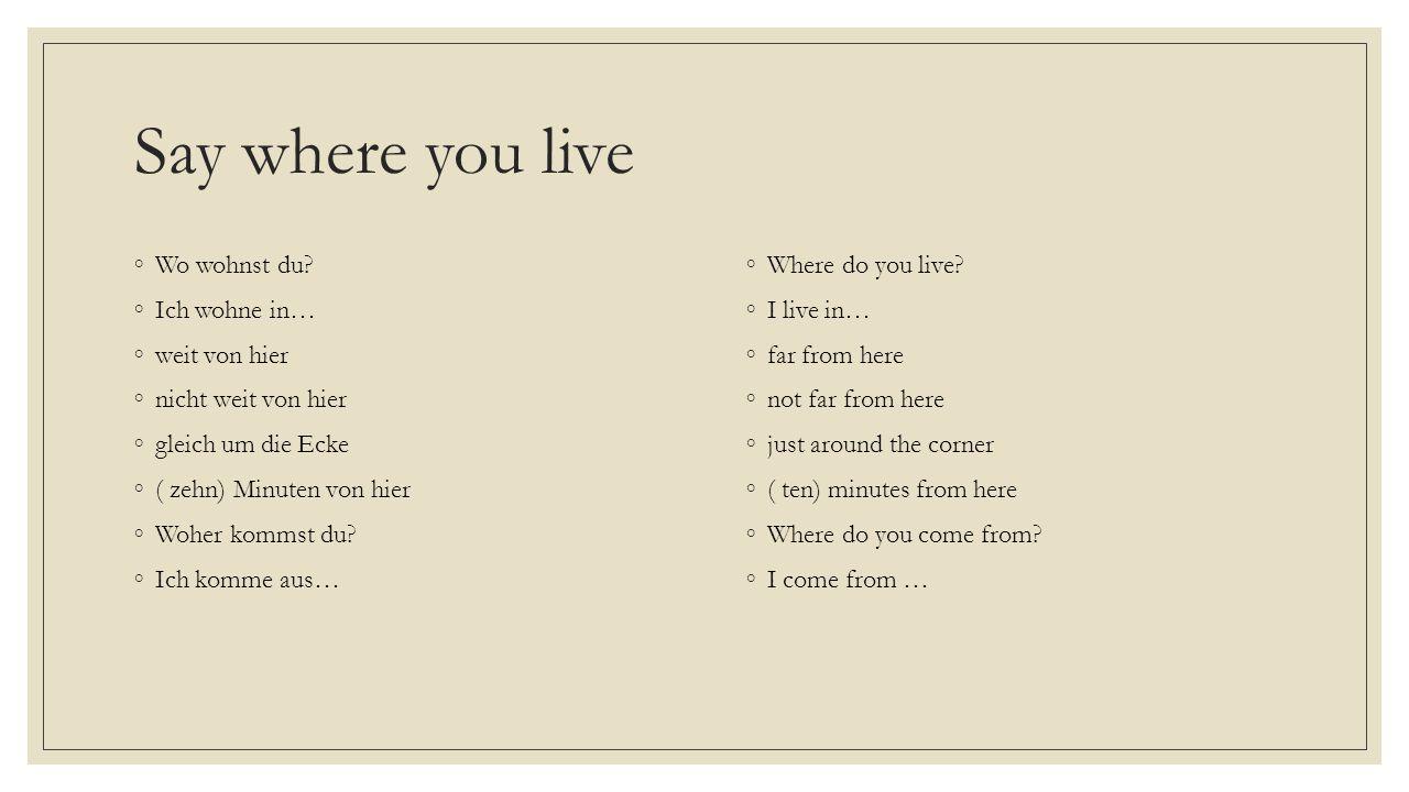 Say where you live Wo wohnst du Ich wohne in… weit von hier