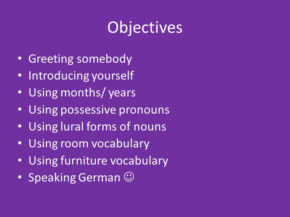 Objectives Greeting somebody Introducing yourself Using months/ years