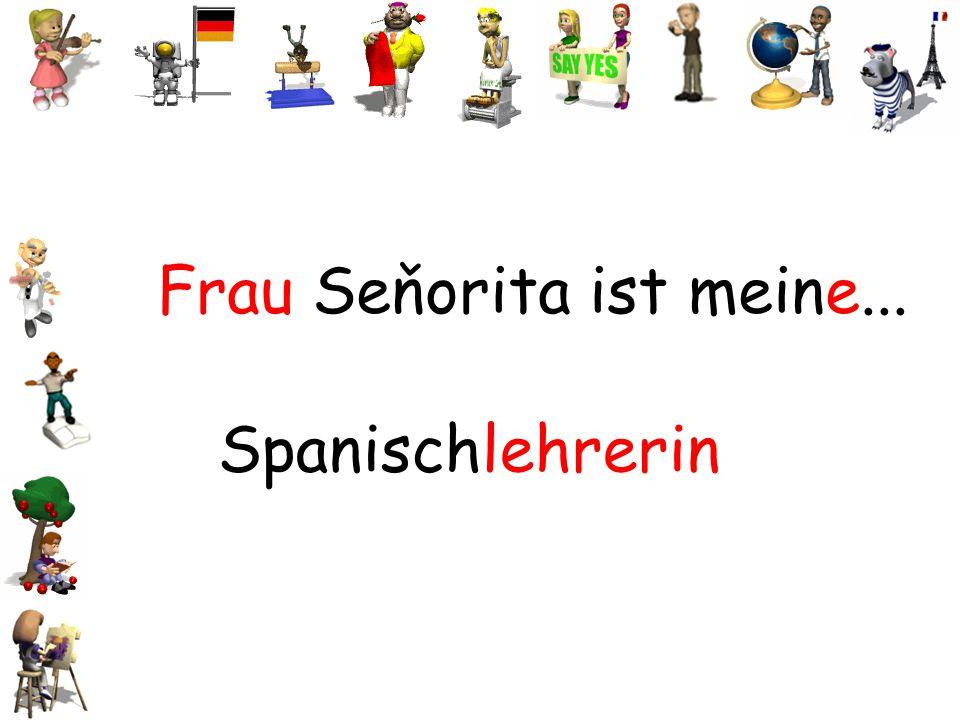 Frau Seňorita ist meine...
