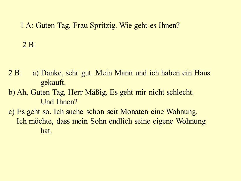 1 A: Guten Tag, Frau Spritzig. Wie geht es Ihnen