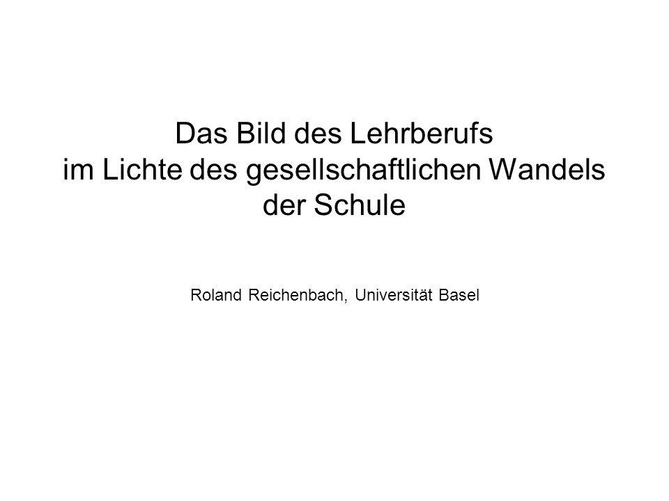 Das Bild des Lehrberufs im Lichte des gesellschaftlichen Wandels der Schule Roland Reichenbach, Universität Basel