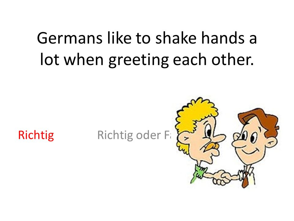 Germans like to shake hands a lot when greeting each other.
