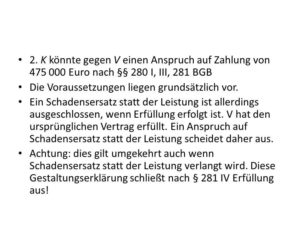 2. K könnte gegen V einen Anspruch auf Zahlung von 475 000 Euro nach §§ 280 I, III, 281 BGB