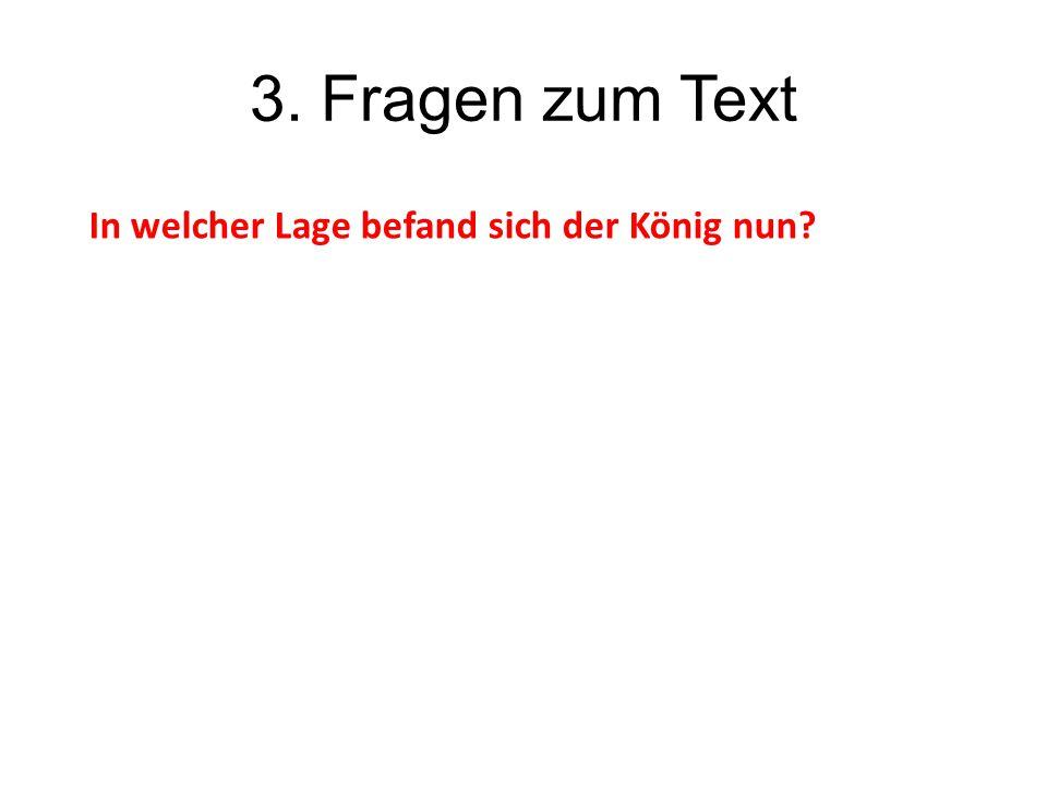 3. Fragen zum Text In welcher Lage befand sich der König nun
