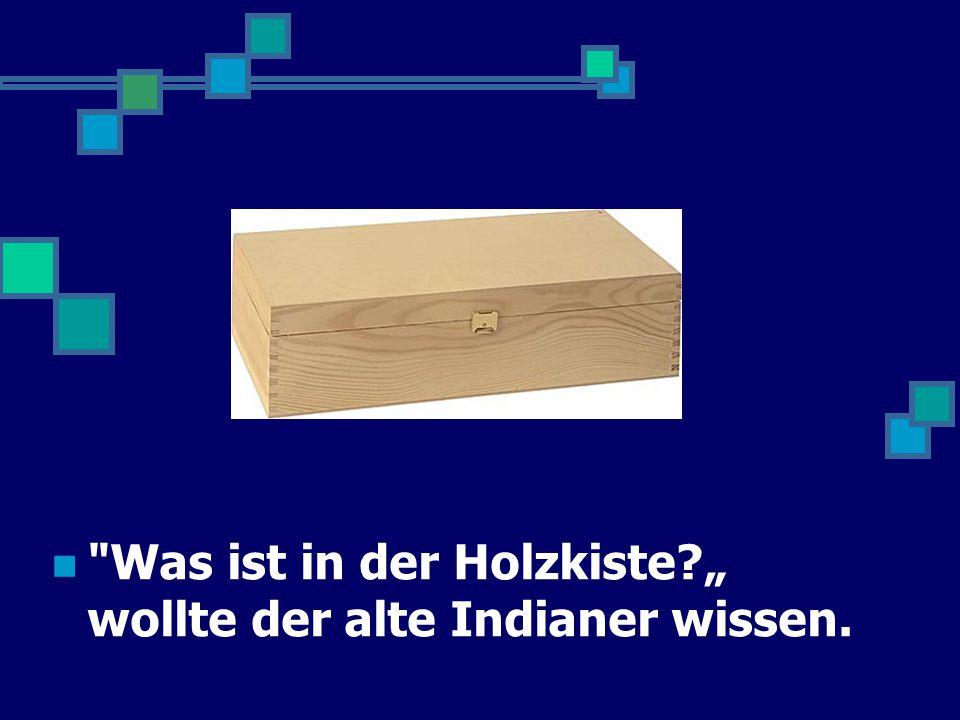 """Was ist in der Holzkiste """" wollte der alte Indianer wissen."""