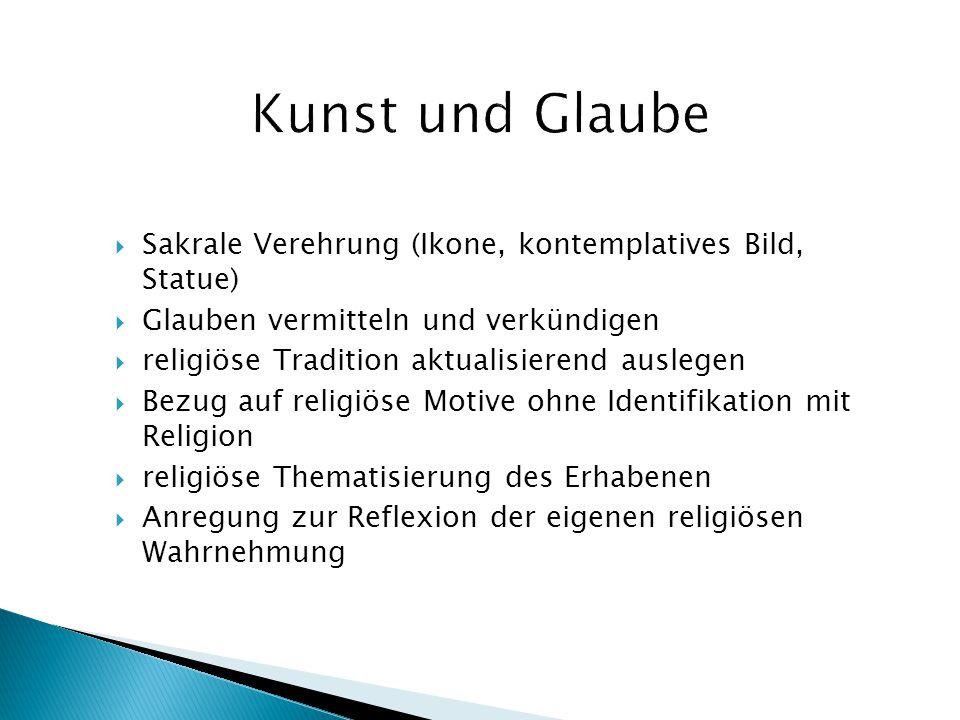 Kunst und Glaube Sakrale Verehrung (Ikone, kontemplatives Bild, Statue) Glauben vermitteln und verkündigen.