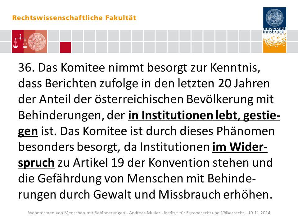36. Das Komitee nimmt besorgt zur Kenntnis, dass Berichten zufolge in den letzten 20 Jahren der Anteil der österreichischen Bevölkerung mit Behinderungen, der in Institutionen lebt, gestie-gen ist. Das Komitee ist durch dieses Phänomen besonders besorgt, da Institutionen im Wider-spruch zu Artikel 19 der Konvention stehen und die Gefährdung von Menschen mit Behinde-rungen durch Gewalt und Missbrauch erhöhen.