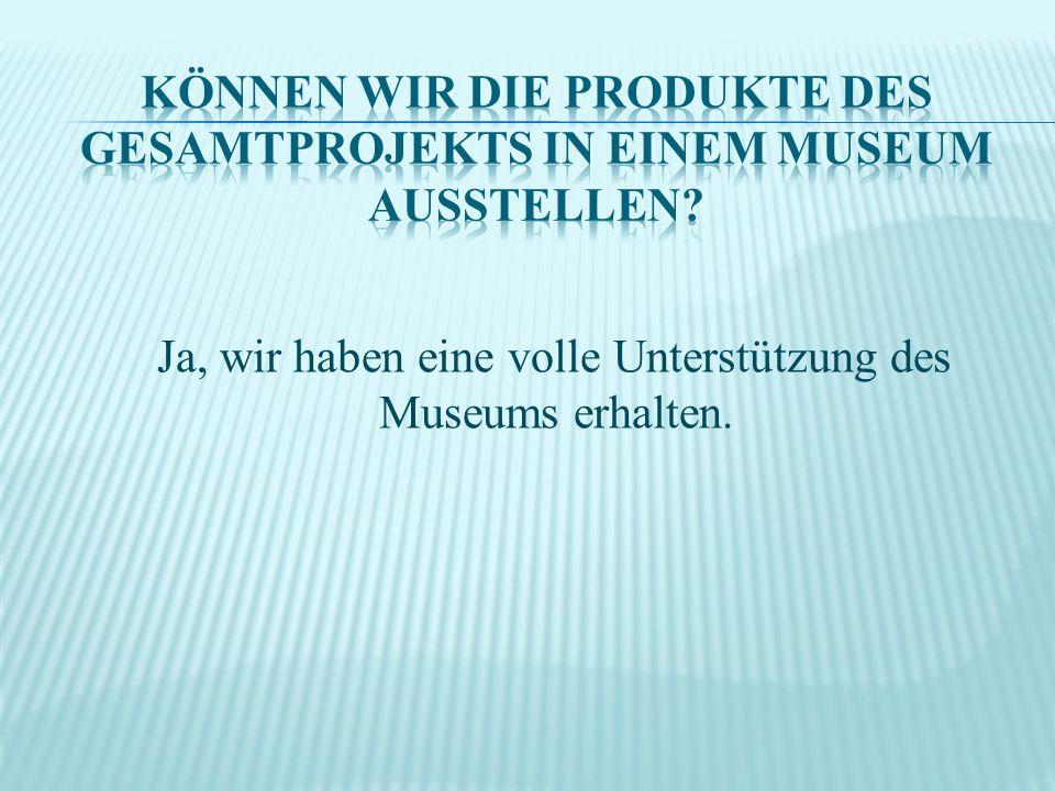 Können wir die Produkte des Gesamtprojekts in einem Museum ausstellen