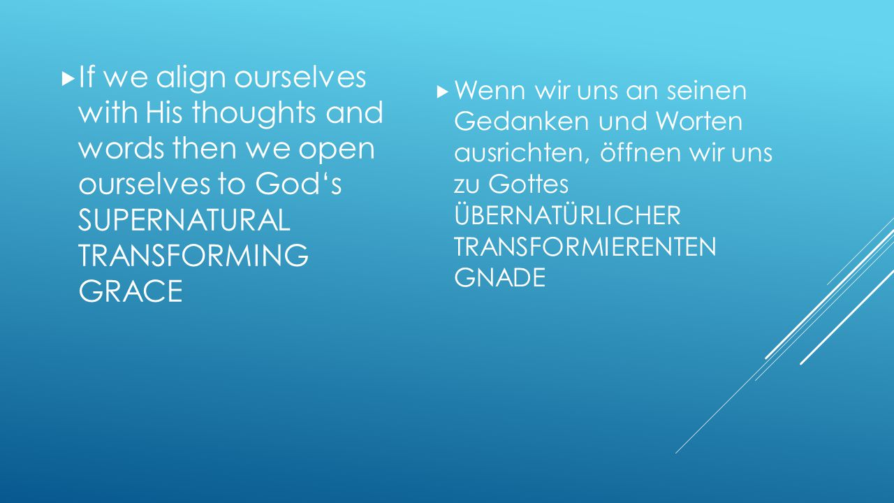If we align ourselves with His thoughts and words then we open ourselves to God's SUPERNATURAL TRANSFORMING GRACE