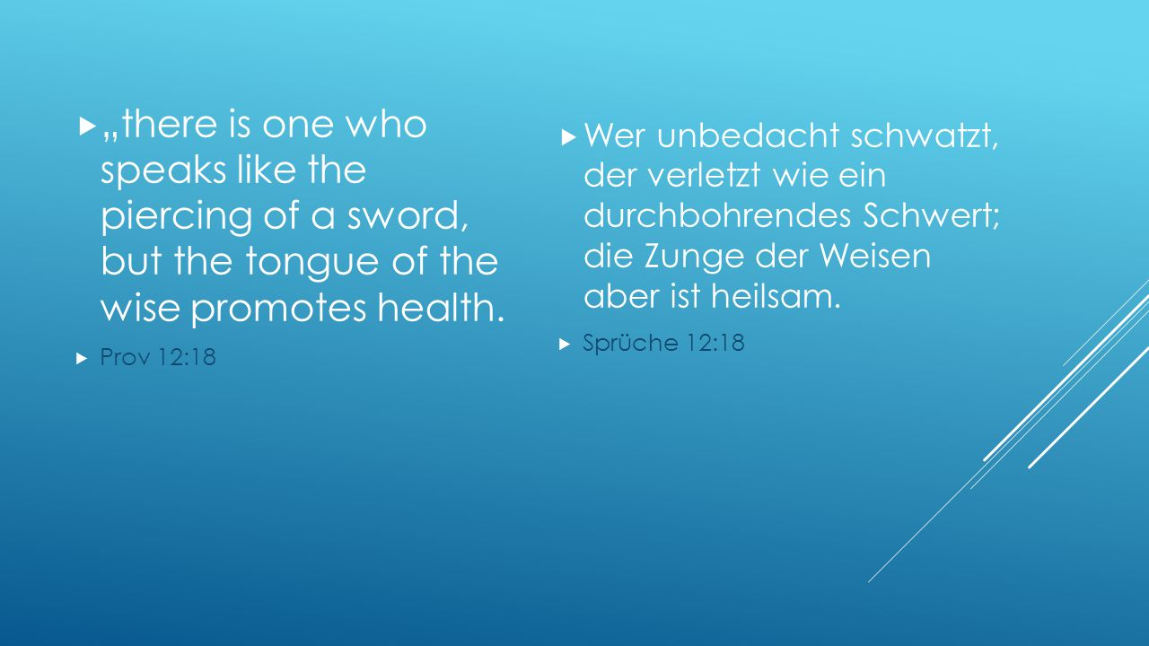 """there is one who speaks like the piercing of a sword, but the tongue of the wise promotes health."