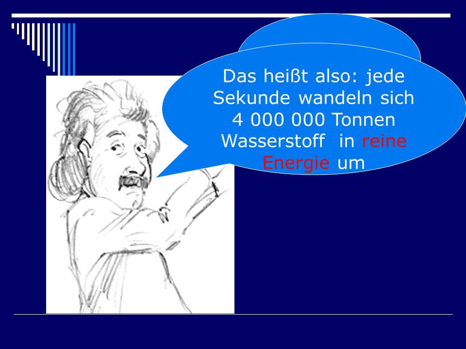 E = m.c2 Das heißt also: jede Sekunde wandeln sich 4 000 000 Tonnen Wasserstoff in reine Energie um.