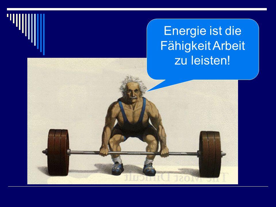 Energie ist die Fähigkeit Arbeit zu leisten!