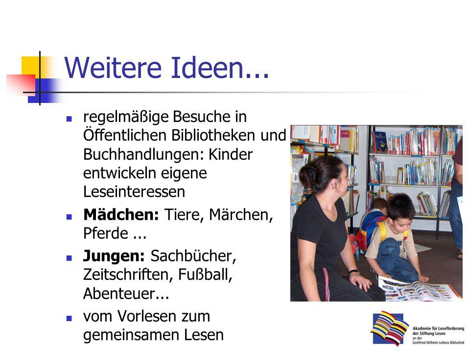 Weitere Ideen... regelmäßige Besuche in Öffentlichen Bibliotheken und Buchhandlungen: Kinder entwickeln eigene Leseinteressen.