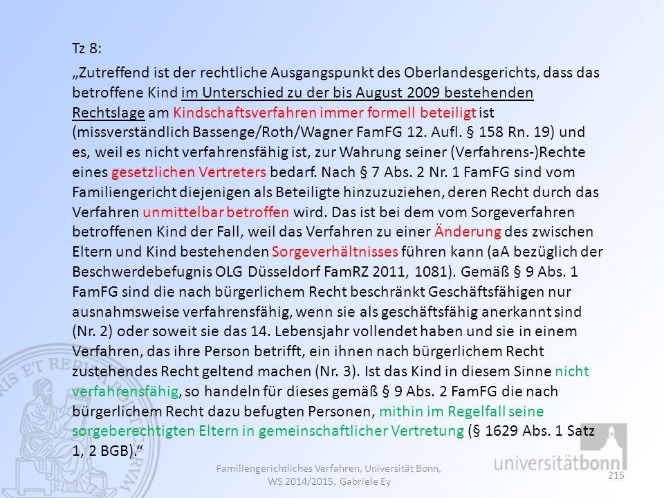 """Tz 8: """"Zutreffend ist der rechtliche Ausgangspunkt des Oberlandesgerichts, dass das betroffene Kind im Unterschied zu der bis August 2009 bestehenden Rechtslage am Kindschaftsverfahren immer formell beteiligt ist (missverständlich Bassenge/Roth/Wagner FamFG 12. Aufl. § 158 Rn. 19) und es, weil es nicht verfahrensfähig ist, zur Wahrung seiner (Verfahrens-)Rechte eines gesetzlichen Vertreters bedarf. Nach § 7 Abs. 2 Nr. 1 FamFG sind vom Familiengericht diejenigen als Beteiligte hinzuzuziehen, deren Recht durch das Verfahren unmittelbar betroffen wird. Das ist bei dem vom Sorgeverfahren betroffenen Kind der Fall, weil das Verfahren zu einer Änderung des zwischen Eltern und Kind bestehenden Sorgeverhältnisses führen kann (aA bezüglich der Beschwerdebefugnis OLG Düsseldorf FamRZ 2011, 1081). Gemäß § 9 Abs. 1 FamFG sind die nach bürgerlichem Recht beschränkt Geschäftsfähigen nur ausnahmsweise verfahrensfähig, wenn sie als geschäftsfähig anerkannt sind (Nr. 2) oder soweit sie das 14. Lebensjahr vollendet haben und sie in einem Verfahren, das ihre Person betrifft, ein ihnen nach bürgerlichem Recht zustehendes Recht geltend machen (Nr. 3). Ist das Kind in diesem Sinne nicht verfahrensfähig, so handeln für dieses gemäß § 9 Abs. 2 FamFG die nach bürgerlichem Recht dazu befugten Personen, mithin im Regelfall seine sorgeberechtigten Eltern in gemeinschaftlicher Vertretung (§ 1629 Abs. 1 Satz 1, 2 BGB)."""