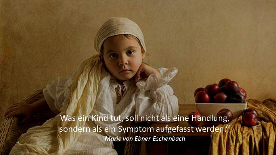 Was ein Kind tut, soll nicht als eine Handlung, sondern als ein Symptom aufgefasst werden.'' Marie von Ebner-Eschenbach