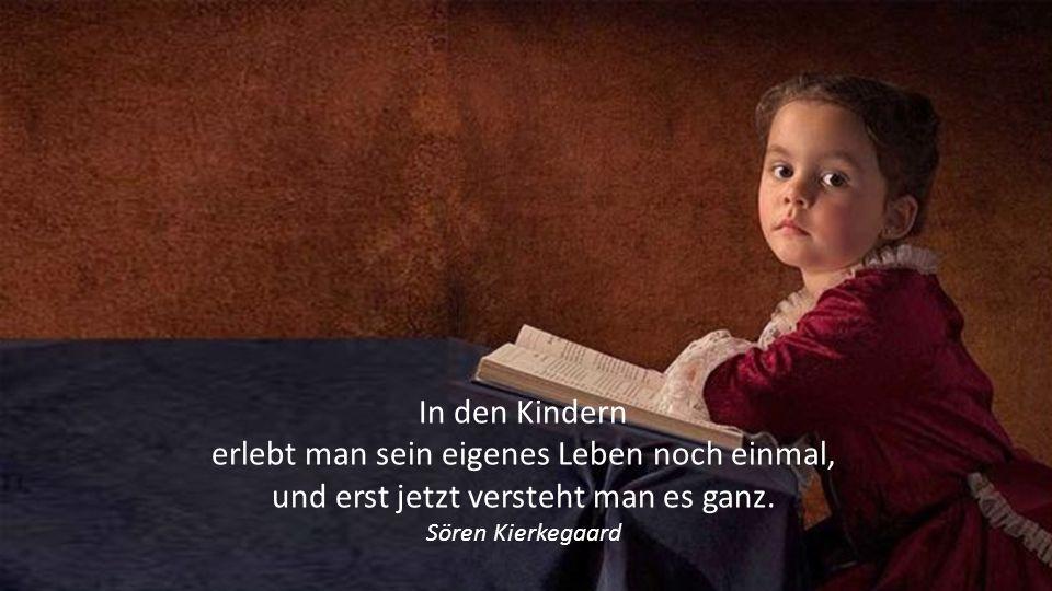 In den Kindern erlebt man sein eigenes Leben noch einmal, und erst jetzt versteht man es ganz.