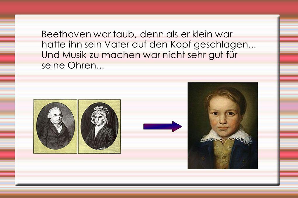 Beethoven war taub, denn als er klein war hatte ihn sein Vater auf den Kopf geschlagen...