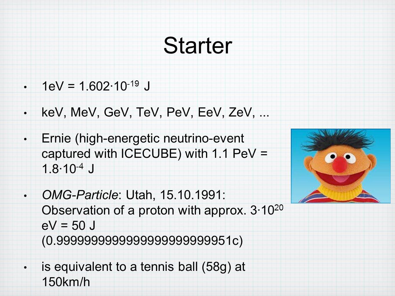 Starter 1eV = 1.602∙10-19 J keV, MeV, GeV, TeV, PeV, EeV, ZeV, ...