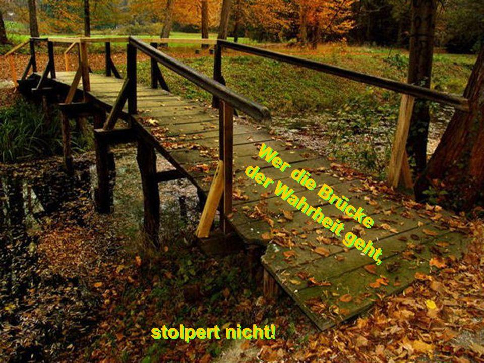 Wer die Brücke der Wahrheit geht, stolpert nicht!