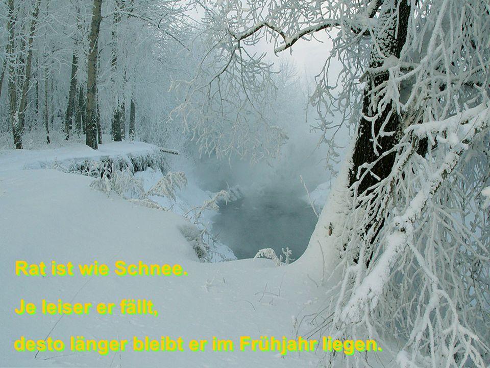 Rat ist wie Schnee. Je leiser er fällt, desto länger bleibt er im Frühjahr liegen.