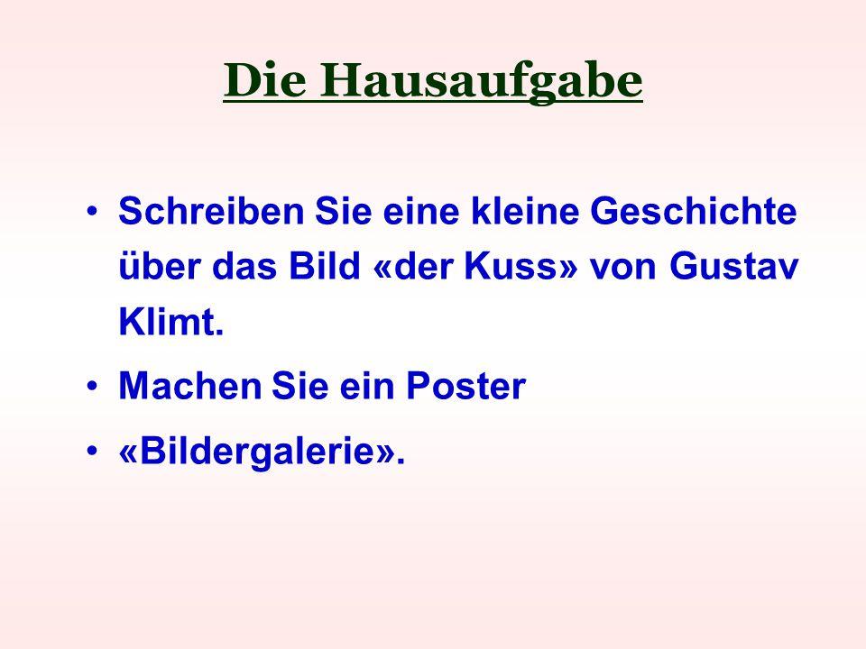 Die Hausaufgabe Schreiben Sie eine kleine Geschichte über das Bild «der Kuss» von Gustav Klimt. Machen Sie ein Poster.